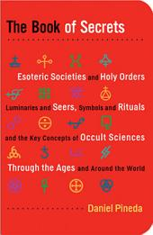 The Book of Secrets: Esoteric Societies and Holy Orders, Luminaries and Seers, Symbols and Rituals, and the Key Concepts of Occult Sciences through the Ages and Around the World