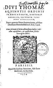 Divi Thomae Aquinatis ordinis Praedicatorum, doctoris angelici, secundum scriptum appellatum, super quatuor libros sententiarum, ad Hannibaldum Hannibalde[n]sem S.R.E. Card