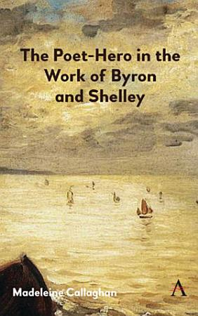The Poet Hero in the Work of Byron and Shelley PDF