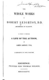 The whole works of Robert Leighton, D.D. archbishop of Glasgow to which is prefixed a life of the author by James Aikman...