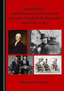 Swindlers All  a Brief History of Government Business Frauds from Alexander Hamilton to AIG