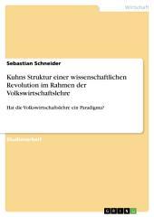 Kuhns Struktur einer wissenschaftlichen Revolution im Rahmen der Volkswirtschaftslehre: Hat die Volkswirtschaftslehre ein Paradigma?