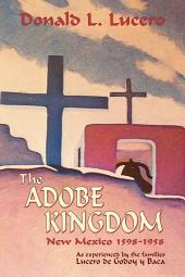The Adobe Kingdom: New Mexico, 1598-1958, as Experienced by the Families Lucero de Godoy Y Baca