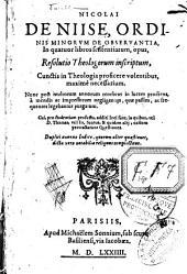 Nicolai de Niise,... In quatuor libros sententiarum, opus, Resolutio theologorum inscriptum, cunctis in theologia proficere volentibus... Nunc post multorum annorum tenebras in lucem prodiens, à mendis ac impressorum negligentiis... purgatum. Cui, pro studentium profectu, additi loci sunt, in quibus, vel D. Thomas, vel Jo. Scotus, & quidam alii, easdem pertractarunt Quaestiones. Duplici annexo Indice, quorum alter quaestiones, dicta vero notabilia reliquus complectitur