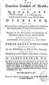 The Guardian Goddess of Health: Or, the Whole Art of Preventing and Curing Diseases; ... To which is Added, an Account of the Composition, Preparation, and Properties of the Three Great Medicines Prepared and Dispensed at the Temple of Health, Adelphi, ... By James Graham, M.D. ...