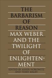 The Barbarism of Reason: Max Weber and the Twilight of Enlightenment