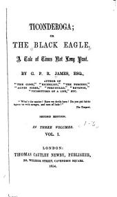 Ticonderoga: Or, The Black Eagle. A Tale of Times Not Long Past, Volume 1