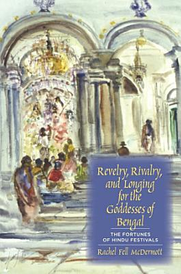 Revelry  Rivalry  and Longing for the Goddesses of Bengal PDF