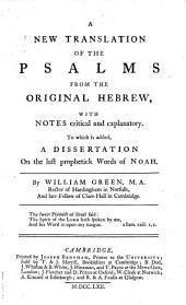A New Translation of the Psalms: From the Original Hebrew, with Notes Critical and Explanatory. To which is Added, a Dissertation on the Last Prophetick Words of Noah. By William Green, ...