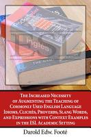 The Increased Necessity of Augmenting the Teaching of Commonly Used English Language Idioms  Clich  s  Proverbs  Slang Words  and Expressions with Context Examples in the ESL Academic Setting PDF