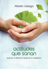 Actitudes que sanan: Alcanzar la felicidad a través de la meditación