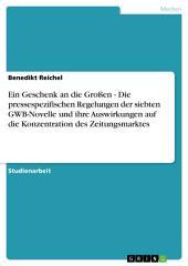 Die pressespezifischen Regelungen der siebten GWB-Novelle. Auswirkungen auf die Konzentration des Zeitungsmarktes: Ein Geschenk an die Großen