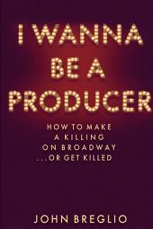 I Wanna Be a Producer: How to Make a Killing on Broadway...or Get Killed