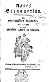 Agnes Bernauerinn: Ein vaterländisches Trauerspiel. Aufgeführt auf dem Churfürstl. Theater zu München..