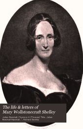 The Life & Letters of Mary Wollstonecraft Shelley: Volume 1