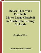 Before They Were Cardinals: Major League Baseball in Nineteenth-Century St. Louis