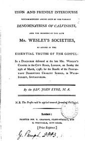 Union and Friendly Intercourse Recommended Among Such of the Various Denominations of Calvinists, and the Members of the Late Mr. Wesley's Societies, as Agree in the Essential Truths of the Gospel: in a Discourse Delivered at the Late Mr. Wesley's Chapel in the City Road, London, on Sunday the 25th of March, 1798; ... By the Rev. John Eyre, ...