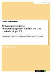 Unternehmensinternes Wissensmanagement auf Basis der Web 2.0-Technologie Wiki: Am Beispiel der SWU Stadtwerke Ulm/Neu-Ulm GmbH