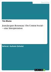 Jean-Jacques Rousseau: ‹‹Du Contrat Social›› – eine Interpretation