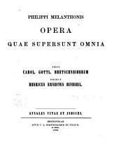 Philippi Melanthonis opera quae supersunt omnia: Annales vitae et indices