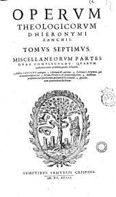 Clariss. Viri D. Hie. Zanchii ... Omnium operum theologicorum tomi octo. 1. De tribus elohim ... 2. De natura Dei, seu de attribuiis ... 3. De operibus Dei ... 4. De primi hominis lapsu ... 5. Comment in hoseam ... 6. In epistolas ad Ephesios ... 7. Miscellaneorum partes duae ... 8. De incarnatione filii ... Singulis tomis indices quinque subjuncti sunt ..: Tomus septimus, miscellaneorum partes duas complectens quarum posterior nunc primum in lucem prodit. Additi sunt Indices quinque .., Volume 7