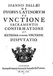 Ioannis Dallaei De Dvobvs Latinorvm Ex Vnctione Sacramentis Confirmatione Et Extrema vt vocant Vnctione