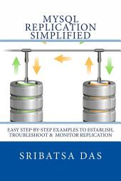 MySQL Replication Simplified: Easy step-by-step examples to establish, troubleshoot and monitor replication