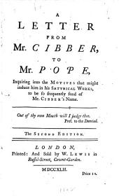 A Letter from Mr. Cibber, to Mr. Pope: Inquiring Into the Motives that Might Induce Him in His Satyrical Works to be So Frequently Fond of Mr. Cibber's Name