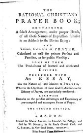 The Rational Christian S Prayer Book  Containing A Select Arrangement  Under Proper Heads  Of All Those Names Of Expression Suitable In An Address To The Divine Being  And Various Forms Of Prayer     Together With An Essay  On The Nature Of  And Motives To Prayer     The Second Edition