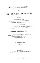 Manners and Customs of the Ancient Egyptians: Including Their Private Life, Government, Laws, Arts, Manufacturers, Religion and Early History : Derived from a Comparison of the Painting, Sculptures and Monuments Still Existing with the Accounts of Ancient Authors, Volume 2
