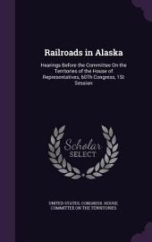 Railroads in Alaska: Hearings Before the Committee on the Territories of the House of Representatives, 60th Congress, 1st Session 1908
