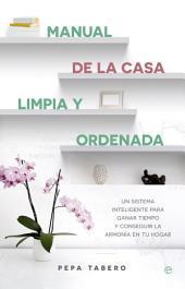 Manual de la casa limpia y ordenada: Un sistema inteligente para ganar tiempo y lograr la armonía de tu hogar