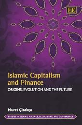 Islamic Capitalism and Finance: Origins, Evolution and the Future