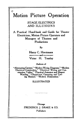 Motion Picture Operation: Stage Electrics and Illusions; a Practical Hand-book and Guide for Theater Electricians, Motion Picture Operators and Managers of Theaters and Productions