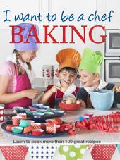 I Want to be a Chef - Baking: Learn to cook more than 100 great recipes