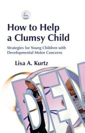 How to Help a Clumsy Child: Strategies for Young Children with Developmental Motor Concerns