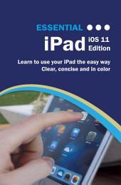 Essential iPad: iOS 11 Edition