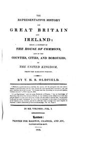 The Representative History of Great Britain and Ireland:: Being a History of the House of Commons, and of the Counties, Cities, and Boroughs, of the United Kingdom, from the Earliest Period