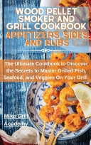 Wood Pellet Smoker and Grill Cookbook Appetizers  Sides  and Rubs