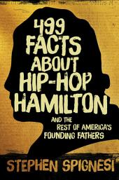 499 Facts about Hip-Hop Hamilton and the Rest of America's Founding Fathers: 499 Facts About Hop-Hop Hamilton and America?'s First Leaders