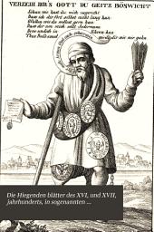 Die Hiegenden blätter des XVI, und XVII, jahrhunderts, in sogenannten einblattdrucken... Zunächst aus dem gebieteder politischen und religiösen caricatur: Aus den schätzen der Ulmer stadtbibliothek wort- und bildgetreu