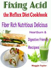 Fixing Acid the Reflux Diet Cookbook: Fiber Rich Nutritious Delicious Heartburn & Digestive Friendly Recipes