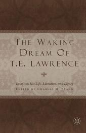 The Waking Dream of T.E. Lawrence: Essays on his life, literature, and legacy