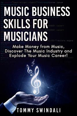 Music Business Skills For Musicians  Make Money from Music  Discover The Music Industry and Explode Your Music Career