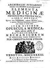 Archibaldi Pitcarnii ... Elementa medicinae physico-mathematica, libris duobus ... ; item Opuscula medica, quibus postremo adjetus est ratiociniorum mechanicorum in medicina usus vindicatus