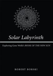 Solar Labyrinth: Exploring Gene Wolfe's <i>BOOK OF THE NEW SUN</i>