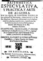Arithmetica especulativa, y practica, y arte de algebra: en la qual se contiene todo lo que pertenece al arte menor, ò mercantivol, y à las dos algebras, racional, è irracional, con la explicación de todas las proposiciones, y problemas de los libros quinto, septimo, octavo, nono y decimo del principe de la matematica Euclides