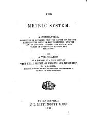 """The Metric System. A Compilation, Consisting of Extracts from the Report of the Committee of the House of Representatives and the Law of Congress Adopting the System ... and a Translation of a Portion of a Work Entitled """"the Legal System of Weights and Measures,"""" by M. Lamotte, Etc"""
