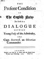 The Present Condition of the English Navy: Set Forth in a Dialogue Betwixt Young Fudg of the Admiralty, and Capt. Steerwell, an Oliverian Commander