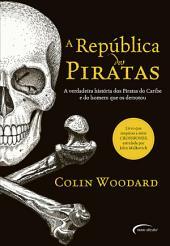 A República dos Piratas: A verdadeira história dos Piratas do Caribe e do homem que os derrotou.